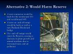alternative 2 would harm reserve