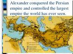 alexander conquered the persian empire and controlled the largest empire the world has ever seen