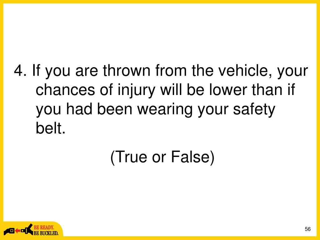 4. If you are thrown from the vehicle, your chances of injury will be lower than if you had been wearing your safety belt.