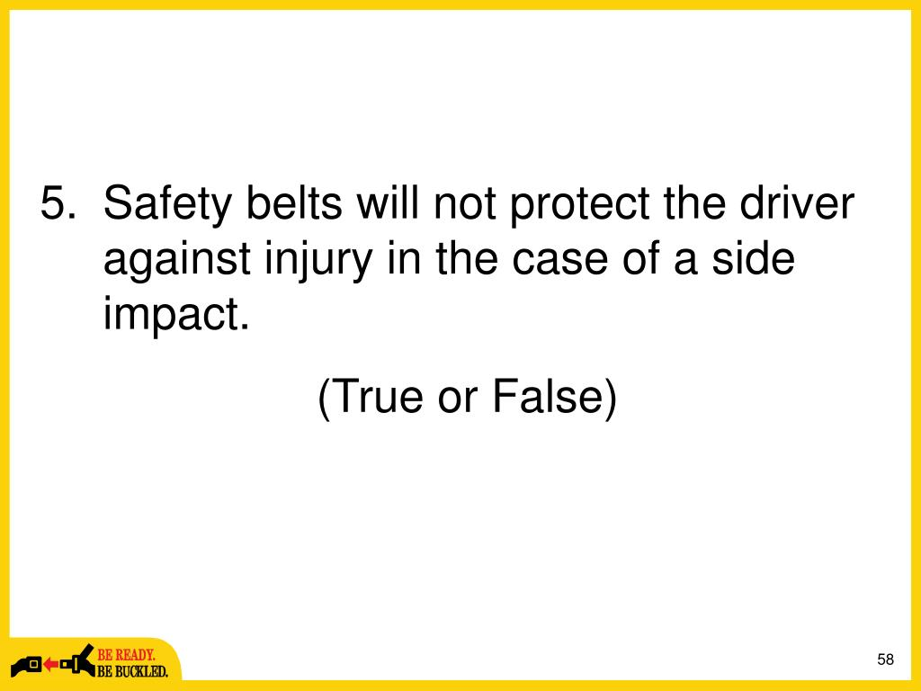 Safety belts will not protect the driver against injury in the case of a side impact.