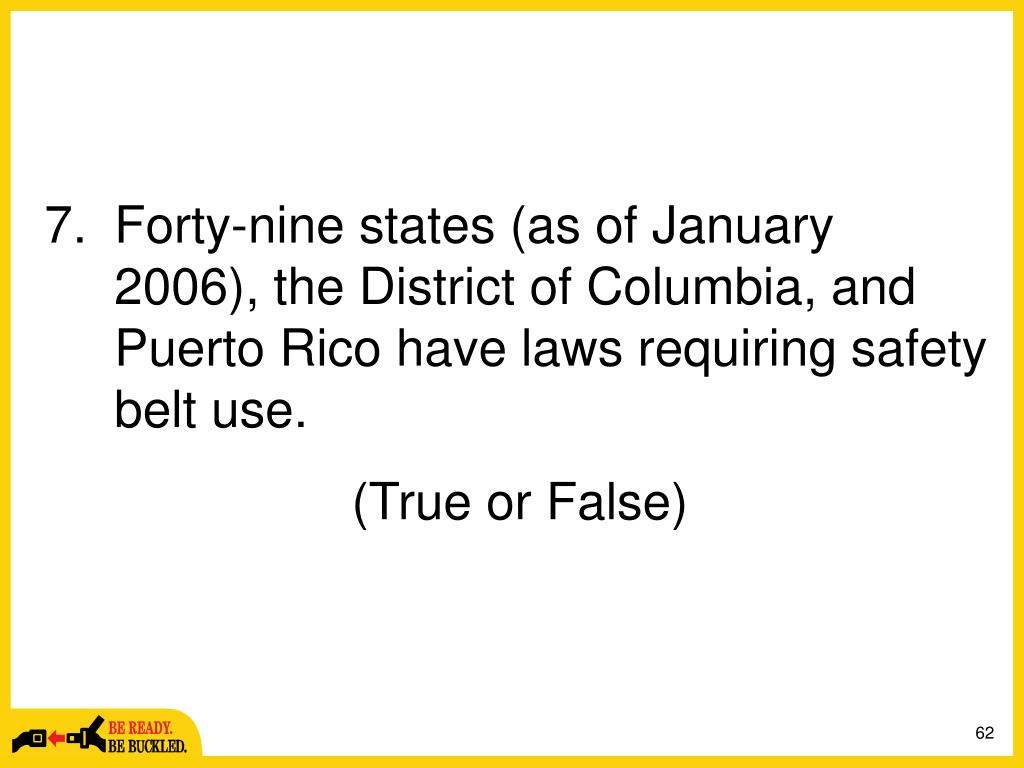 Forty-nine states (as of January 2006), the District of Columbia, and Puerto Rico have laws requiring safety belt use.
