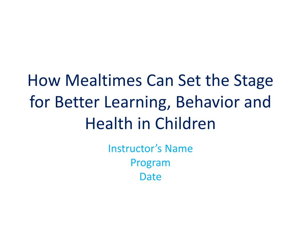 how mealtimes can set the stage for better learning behavior and health in children l.