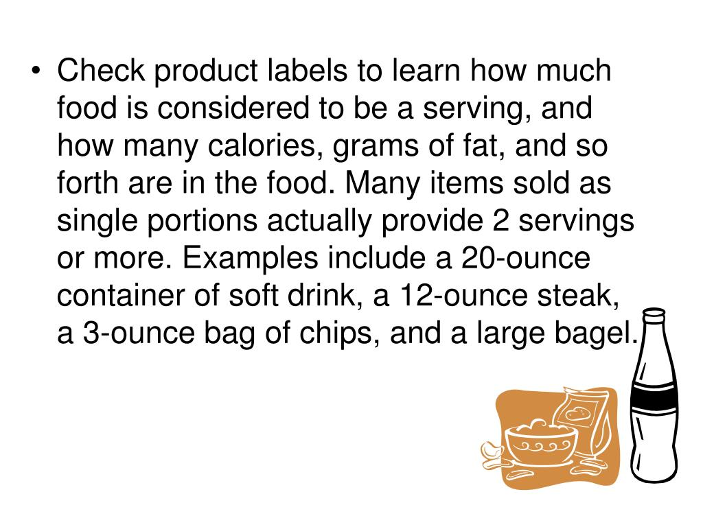 Check product labels to learn how much food is considered to be a serving, and how many calories, grams of fat, and so forth are in the food. Many items sold as single portions actually provide 2 servings or more. Examples include a 20-ounce container of soft drink, a 12-ounce steak, a 3-ounce bag of chips, and a large bagel.