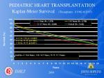 pediatric heart transplantation kaplan meier survival transplants 1 1982 6 2007