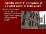 place the person in the custody of a trusted person or organization