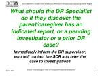 immediately inform the dr supervisor who will contact the scr and refer the case to investigations