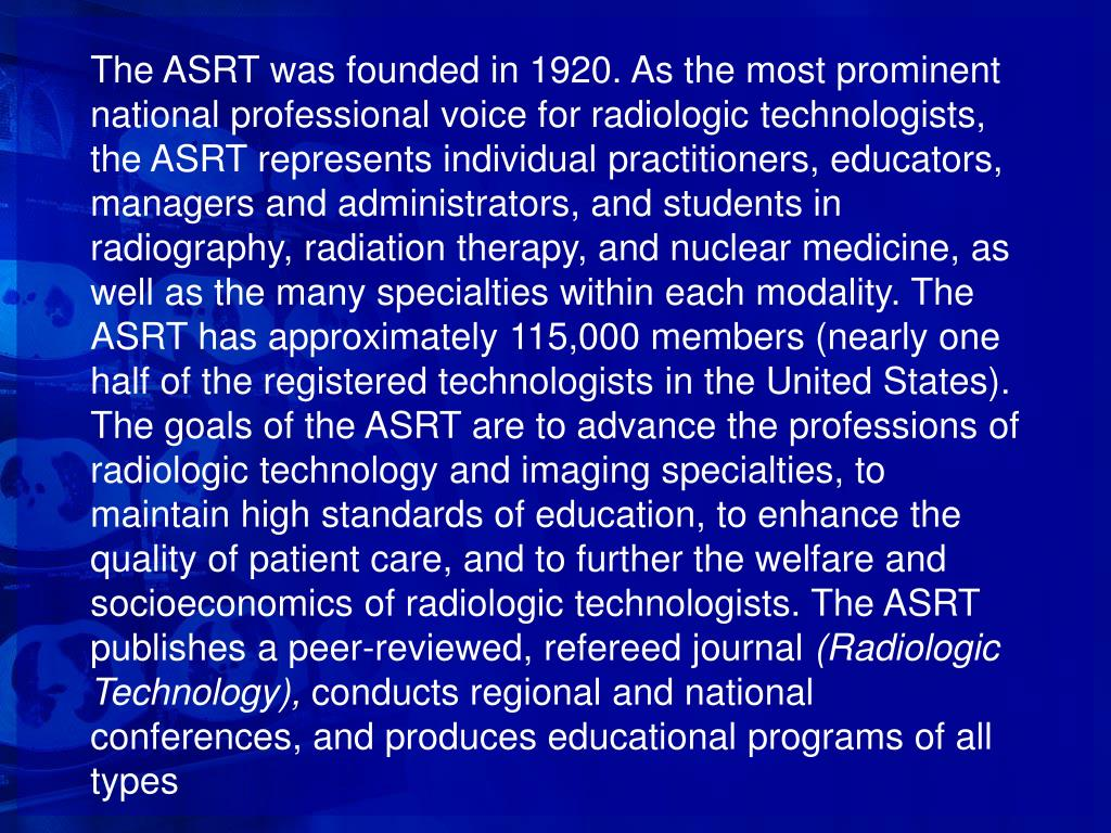 The ASRT was founded in 1920. As the most prominent national professional voice for radiologic technologists, the ASRT represents individual practitioners, educators, managers and administrators, and students in radiography, radiation therapy, and nuclear medicine, as well as the many specialties within each modality. The ASRT has approximately 115,000 members (nearly one half of the registered technologists in the United States).
