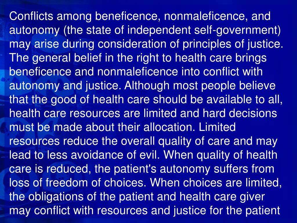 Conflicts among beneficence, nonmaleficence, and autonomy (the state of independent self-government) may arise during consideration of principles of justice. The general belief in the right to health care brings beneficence and nonmaleficence into conflict with autonomy and justice. Although most people believe that the good of health care should be available to all, health care resources are limited and hard decisions must be made about their allocation. Limited resources reduce the overall quality of care and may lead to less avoidance of evil. When quality of health care is reduced, the patient's autonomy suffers from loss of freedom of choices. When choices are limited, the obligations of the patient and health care giver may conflict with resources and justice for the patient