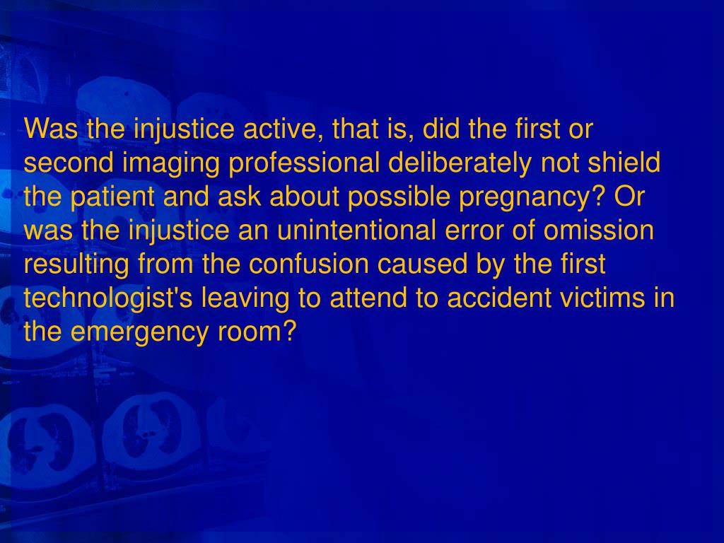 Was the injustice active, that is, did the first or second imaging professional deliberately not shield the patient and ask about possible pregnancy? Or was the injustice an unintentional error of omission resulting from the confusion caused by the first technologist's leaving to attend to accident victims in the emergency room?