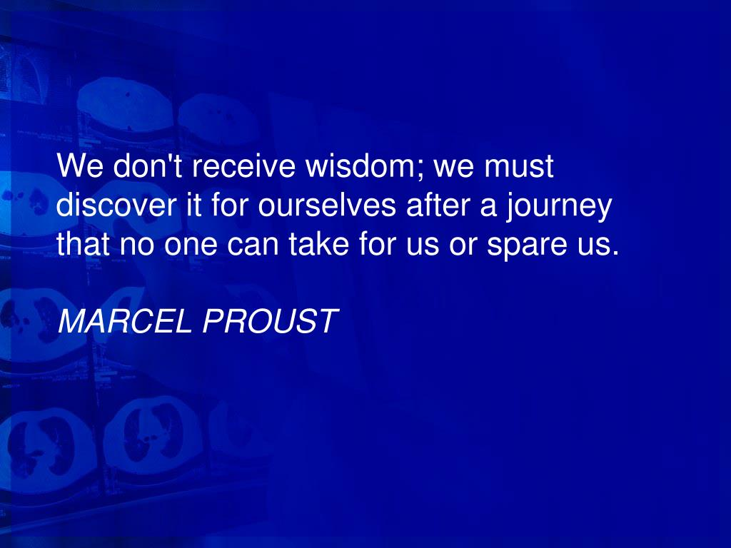 We don't receive wisdom; we must discover it for ourselves after a journey that no one can take for us or spare us.
