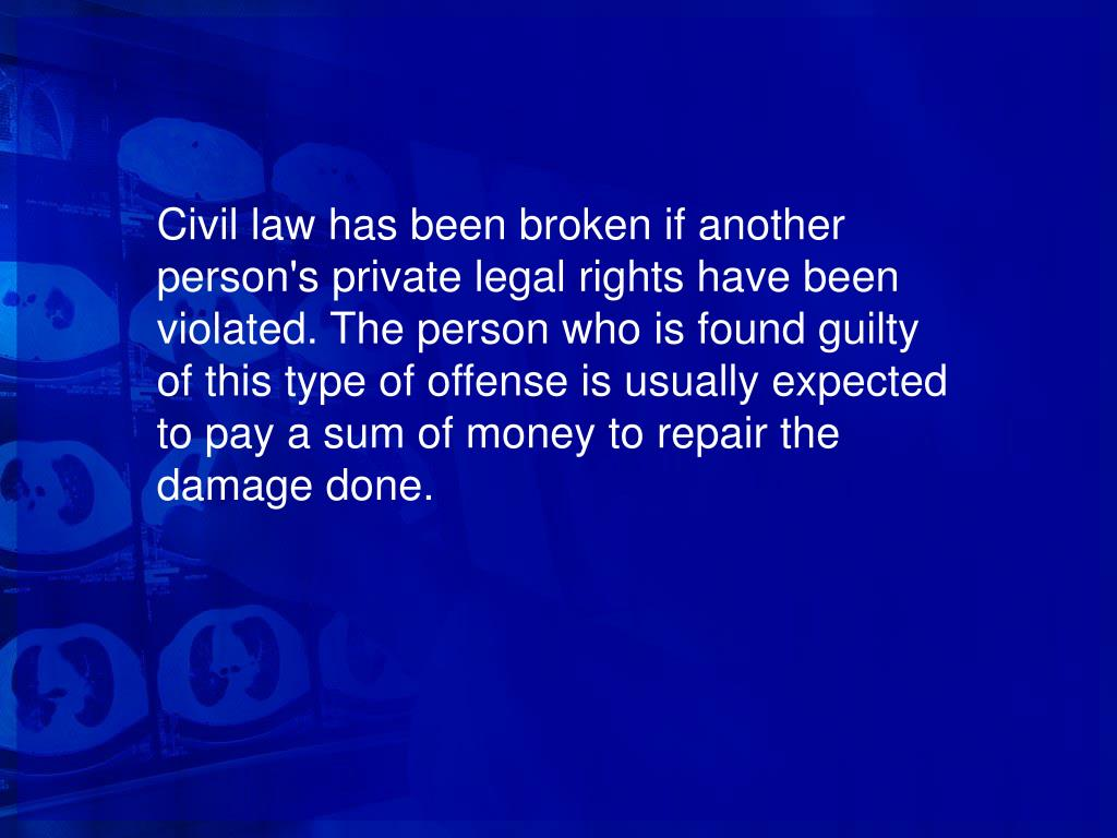 Civil law has been broken if another person's private legal rights have been violated. The person who is found guilty of this type of offense is usually expected to pay a sum of money to repair the damage done.