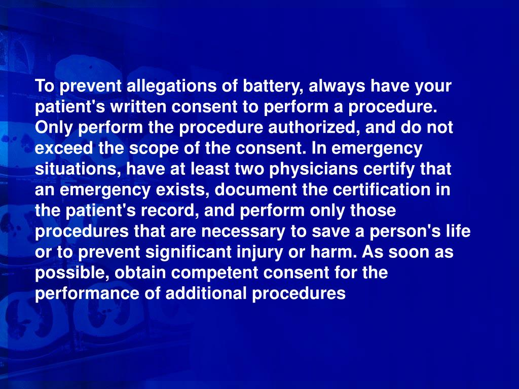 To prevent allegations of battery, always have your patient's written consent to perform a procedure. Only perform the procedure authorized, and do not exceed the scope of the consent. In emergency situations, have at least two physicians certify that an emergency exists, document the certification in the patient's record, and perform only those procedures that are necessary to save a person's life or to prevent significant injury or harm. As soon as possible, obtain competent consent for the performance of additional procedures
