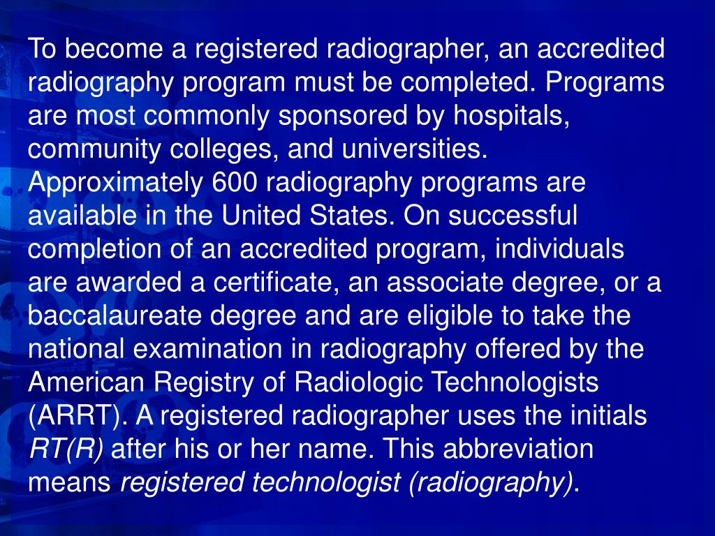 To become a registered radiographer, an accredited radiography program must be completed. Programs are most commonly sponsored by hospitals, community colleges, and universities. Approximately 600 radiography programs are available in the United States. On successful completion of an accredited program, individuals are awarded a certificate, an associate degree, or a baccalaureate degree and are eligible to take the national examination in radiography offered by the American Registry of Radiologic Technologists (ARRT). A registered radiographer uses the initials