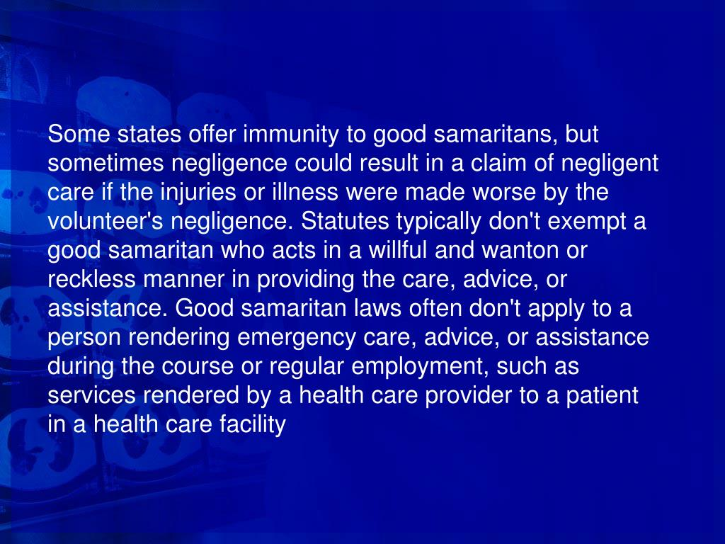 Some states offer immunity to good samaritans, but sometimes negligence could result in a claim of negligent care if the injuries or illness were made worse by the volunteer's negligence. Statutes typically don't exempt a good samaritan who acts in a willful and wanton or reckless manner in providing the care, advice, or assistance. Good samaritan laws often don't apply to a person rendering emergency care, advice, or assistance during the course or regular employment, such as services rendered by a health care provider to a patient in a health care facility