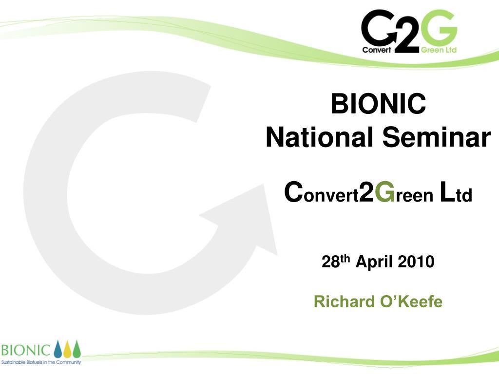 bionic national seminar c onvert 2 g reen l td 28 th april 2010 richard o keefe l.