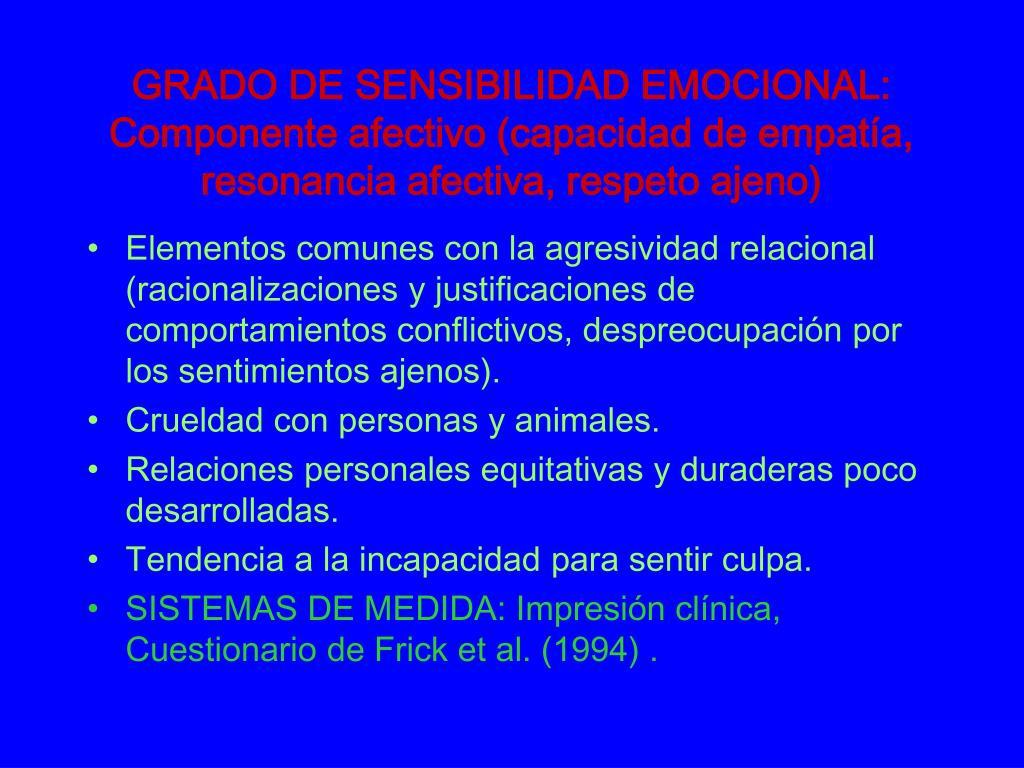 GRADO DE SENSIBILIDAD EMOCIONAL: Componente afectivo (capacidad de empatía, resonancia afectiva, respeto ajeno)