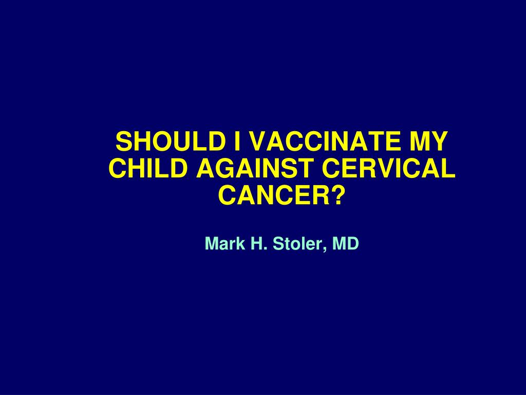should i vaccinate my child against cervical cancer mark h stoler md l.