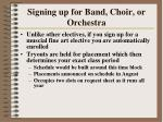 signing up for band choir or orchestra