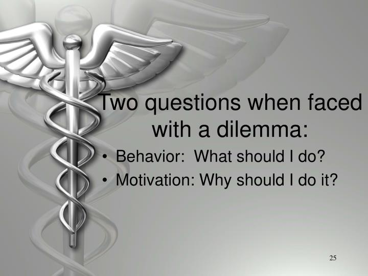 Two questions when faced with a dilemma: