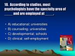 10 according to studies most psychologists have the specialty area of and are employed at