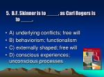 5 b f skinner is to as carl rogers is to