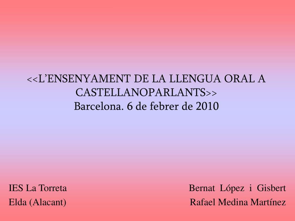 l ensenyament de la llengua oral a castellanoparlants barcelona 6 de febrer de 2010 l.