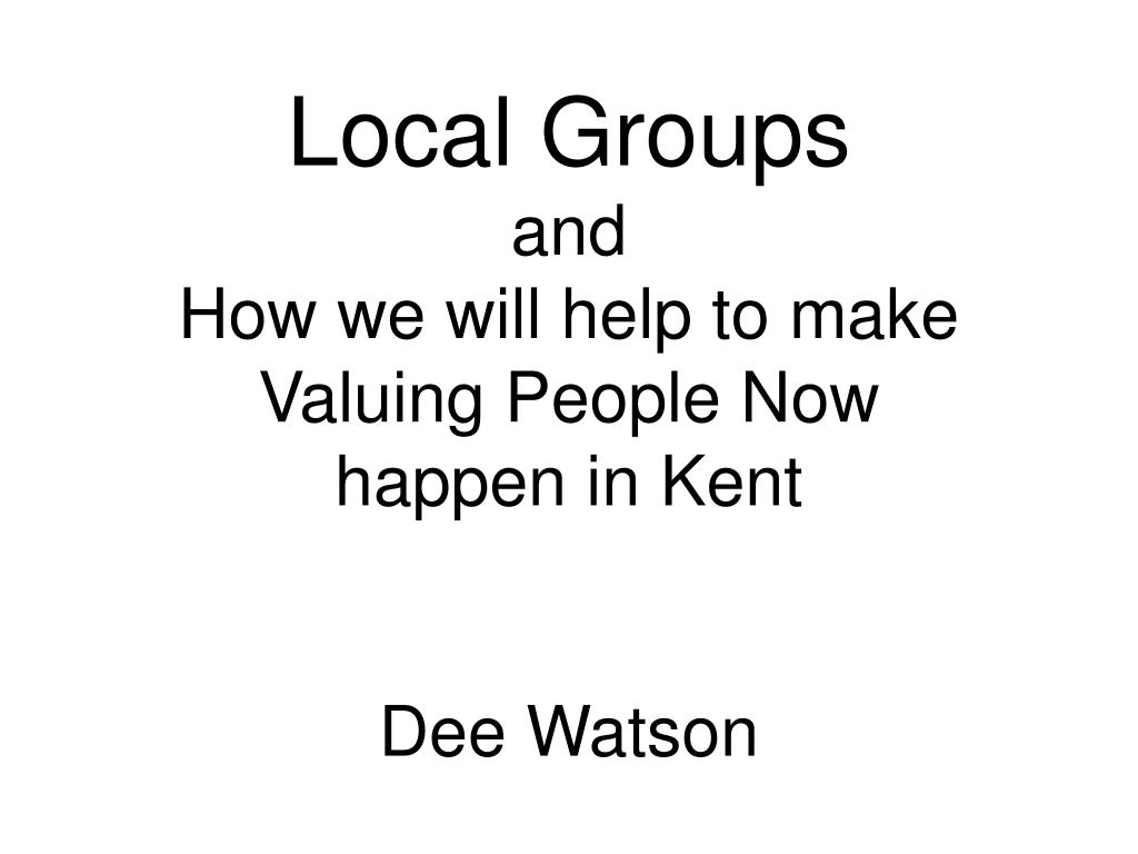 local groups and how we will help to make valuing people now happen in kent dee watson l.