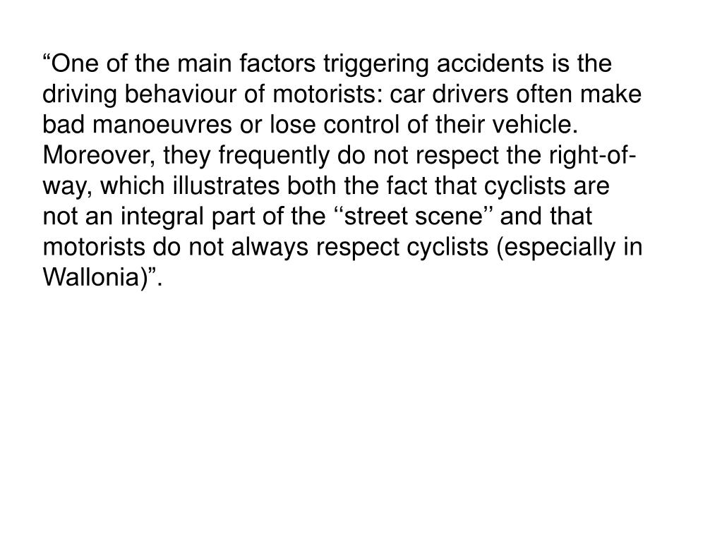 """One of the main factors triggering accidents is the driving behaviour of motorists: car drivers often make bad manoeuvres or lose control of their vehicle. Moreover, they frequently do not respect the right-of-way, which illustrates both the fact that cyclists are not an integral part of the ''street scene'' and that motorists do not always respect cyclists (especially in Wallonia)""."