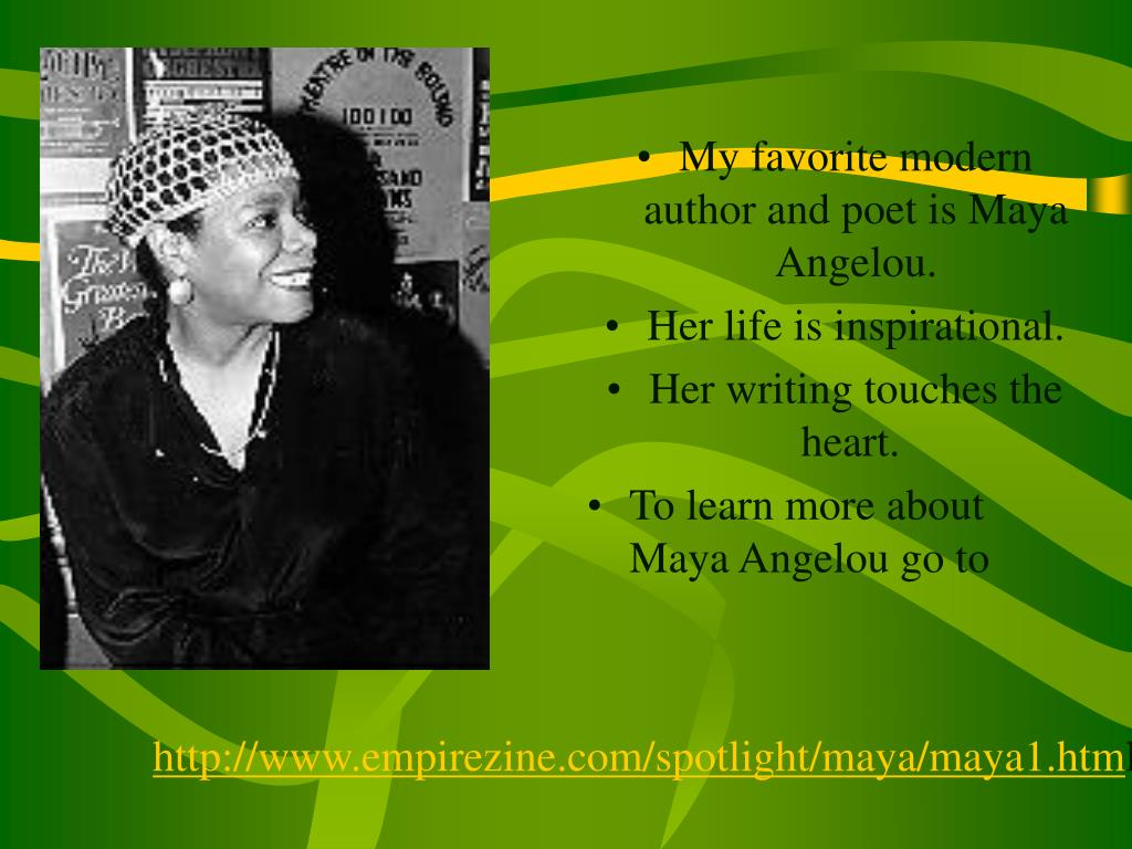 My favorite modern author and poet is Maya Angelou.