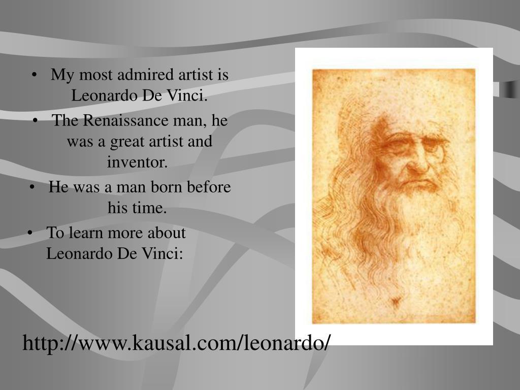 My most admired artist is Leonardo De Vinci.