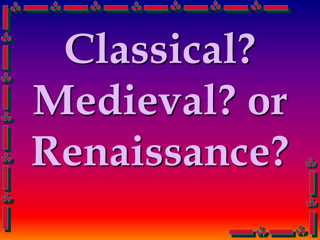 Classical? Medieval? or Renaissance?
