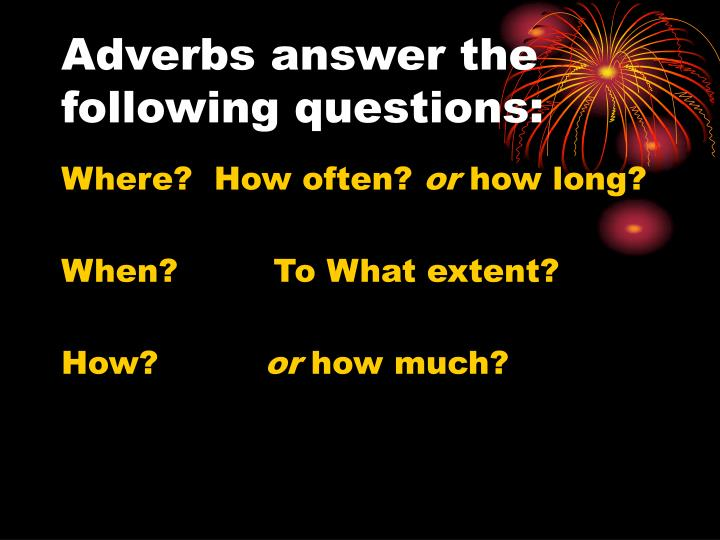 Adverbs answer the following questions