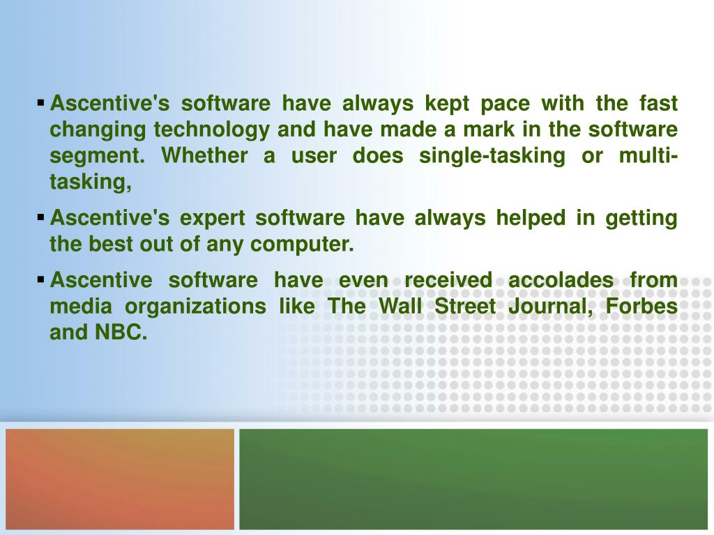 Ascentive's software have always kept pace with the fast changing technology and have made a mark in the software segment. Whether a user does single-tasking or multi-tasking,