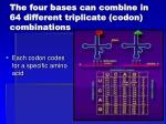 the four bases can combine in 64 different triplicate codon combinations