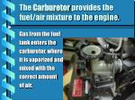 the carburetor provides the fuel air mixture to the engine