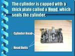 the cylinder is capped with a thick plate called a head which seals the cylinder