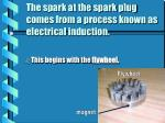 the spark at the spark plug comes from a process known as electrical induction