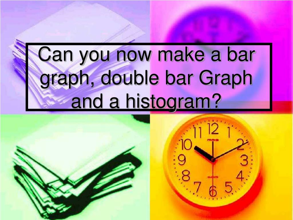 Can you now make a bar graph, double bar Graph and a histogram?