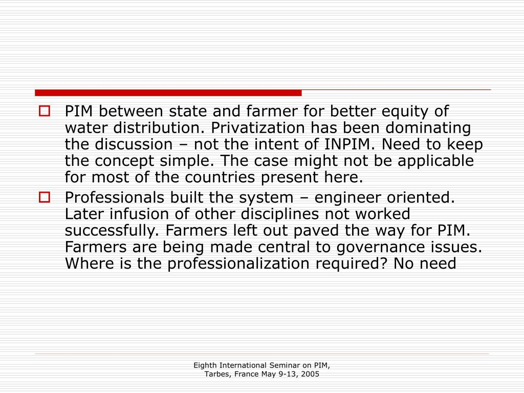 PIM between state and farmer for better equity of water distribution. Privatization has been dominating the discussion – not the intent of INPIM. Need to keep the concept simple. The case might not be applicable for most of the countries present here.