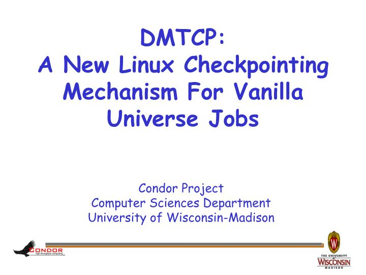 Dmtcp a new linux checkpointing mechanism for vanilla universe jobs