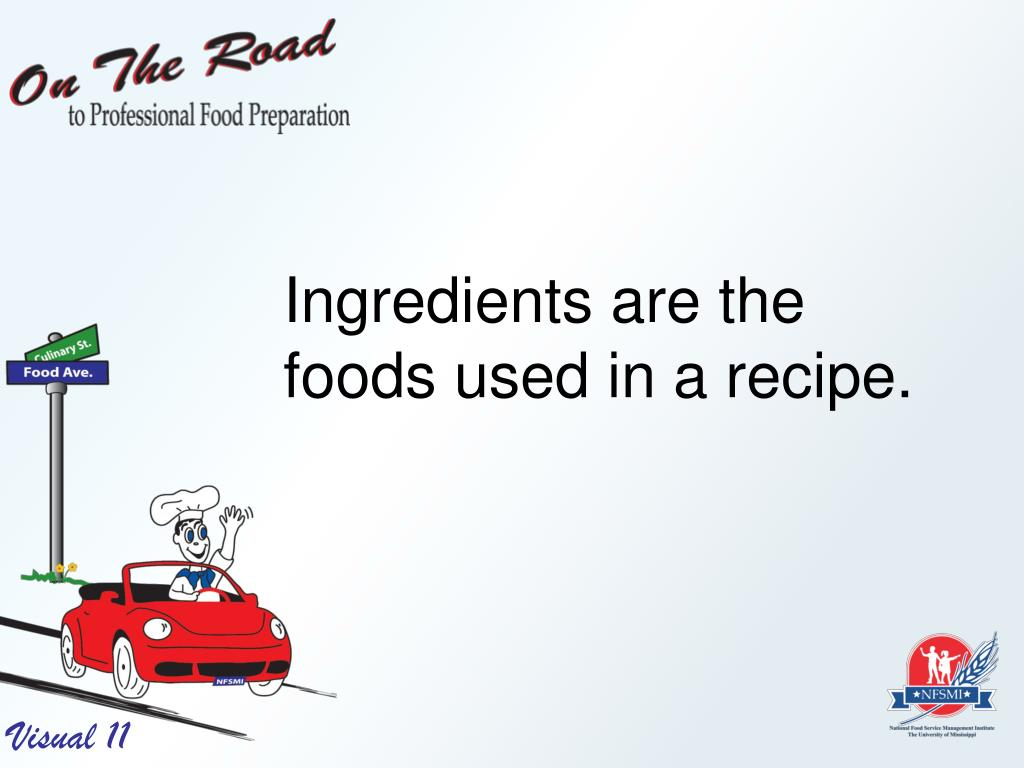 Ingredients are the foods used in a recipe.