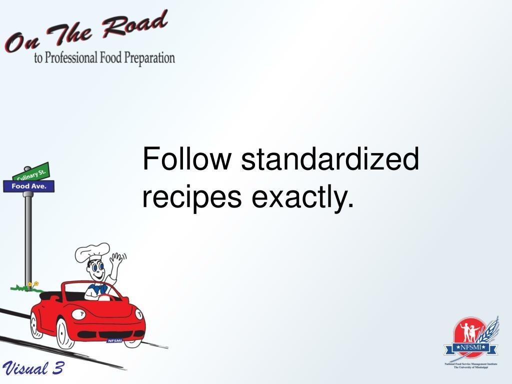 Follow standardized recipes exactly.