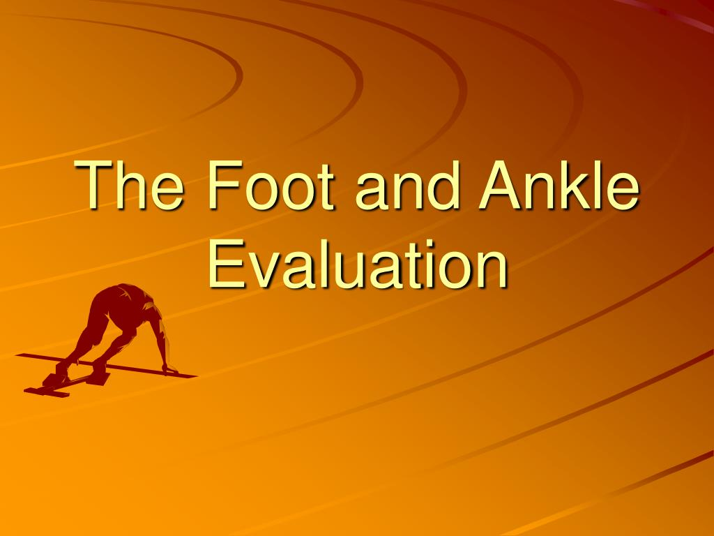 the foot and ankle evaluation l.