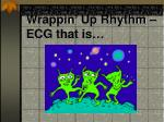 wrappin up rhythm ecg that is
