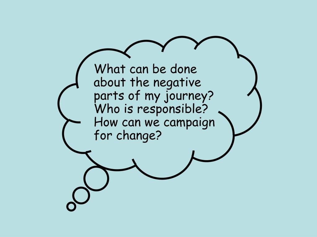What can be done about the negative parts of my journey? Who is responsible? How can we campaign for change?