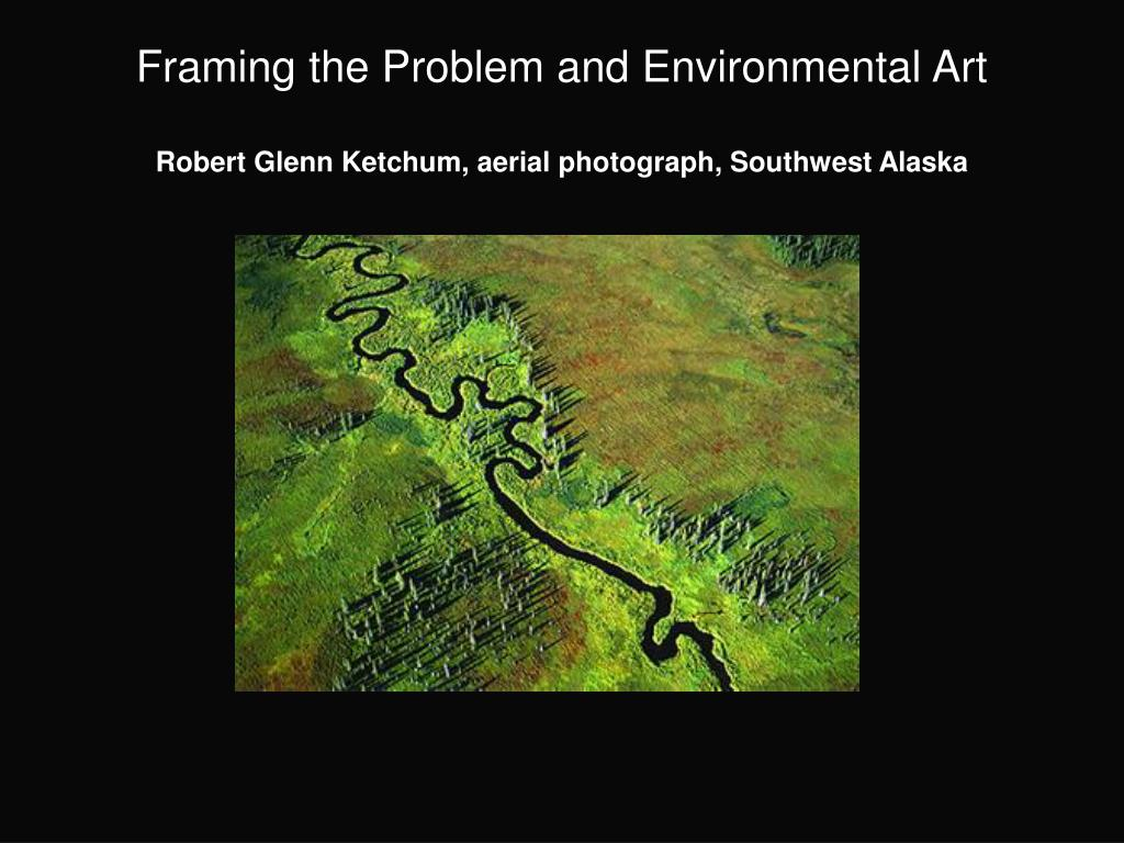 framing the problem and environmental art robert glenn ketchum aerial photograph southwest alaska l.
