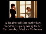 a daughter tells her mother how everything is going wrong for her she probably failed her math exam