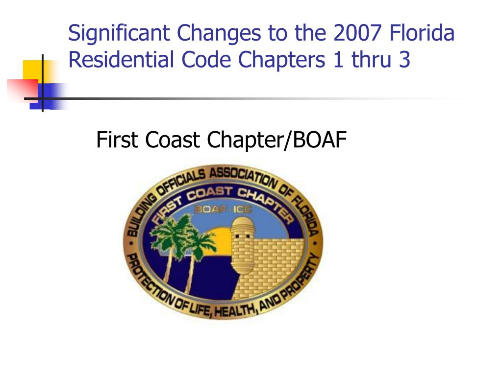 significant changes to the 2007 florida residential code chapters 1 thru 3 first coast chapter boaf l.