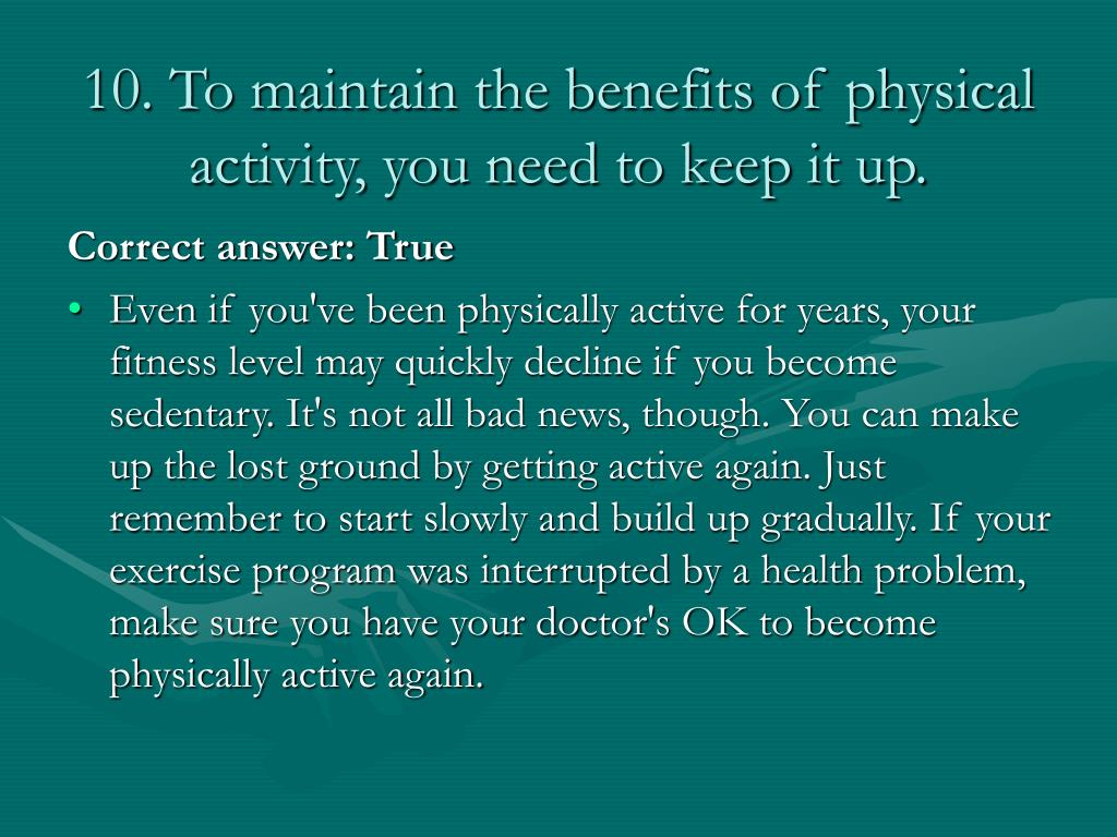 10. To maintain the benefits of physical activity, you need to keep it up.
