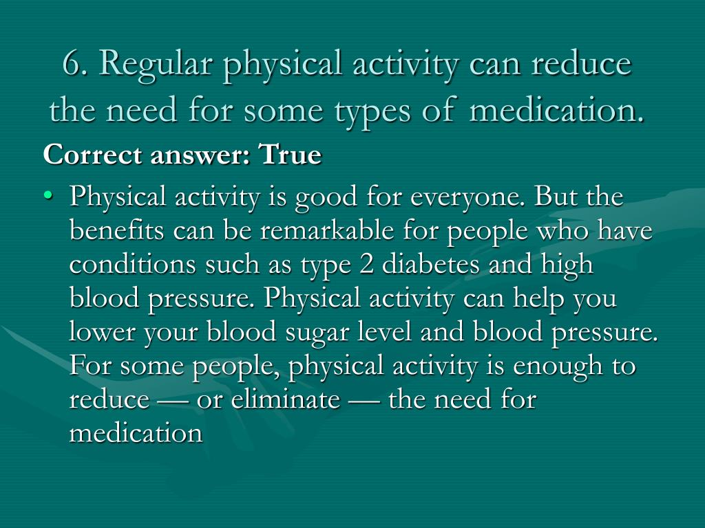 6. Regular physical activity can reduce the need for some types of medication.